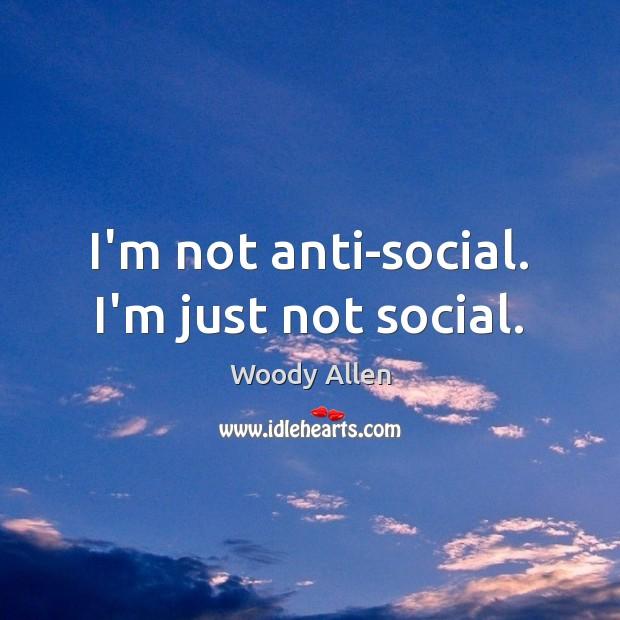 Image, I'm not anti-social. I'm just not social.