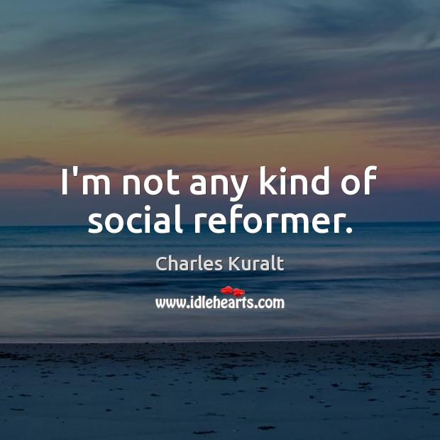 Image, I'm not any kind of social reformer.