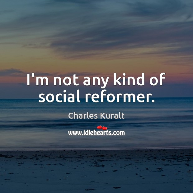 I'm not any kind of social reformer. Image