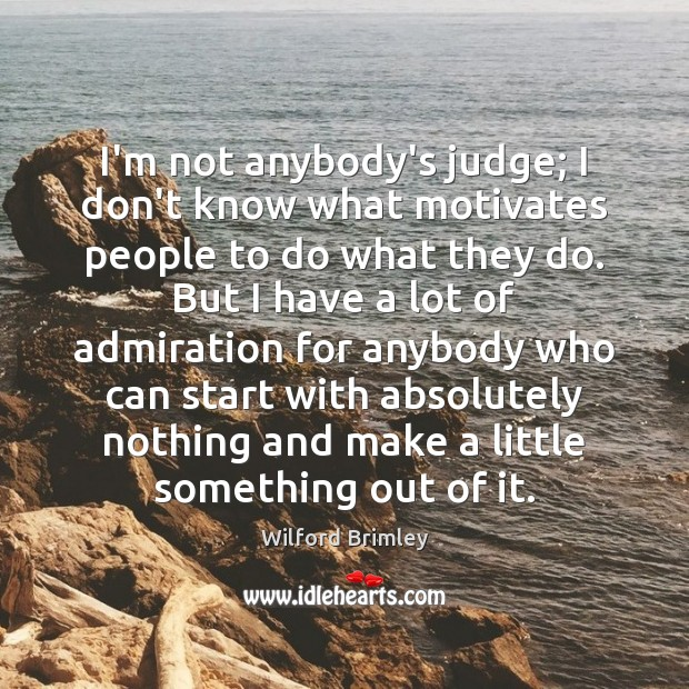 I'm not anybody's judge; I don't know what motivates people to do Image