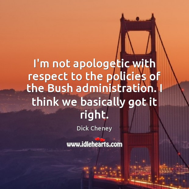 I'm not apologetic with respect to the policies of the Bush administration. Dick Cheney Picture Quote