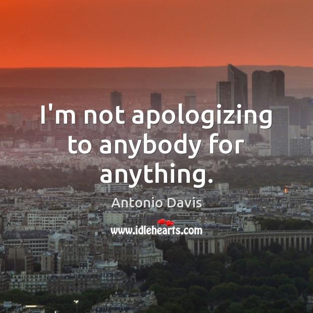 Image, I'm not apologizing to anybody for anything.