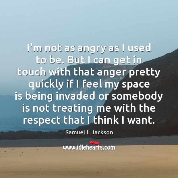 I'm not as angry as I used to be. But I can Space Quotes Image