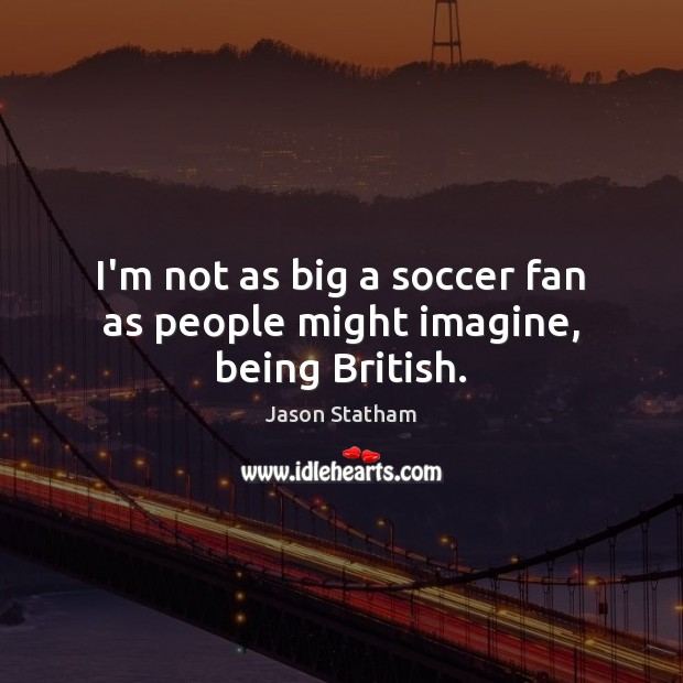I'm not as big a soccer fan as people might imagine, being British. Image