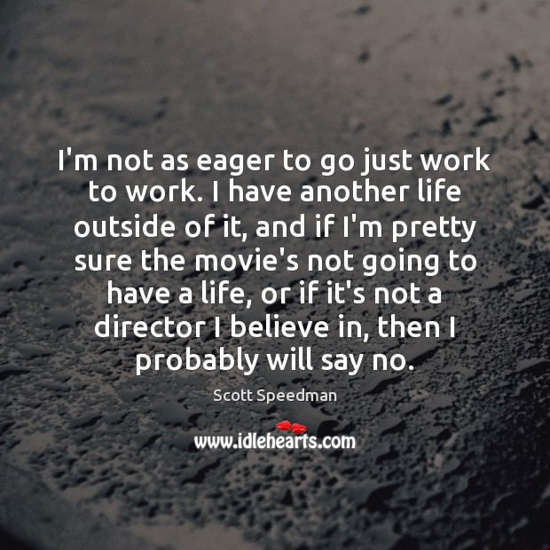 I'm not as eager to go just work to work. I have Scott Speedman Picture Quote