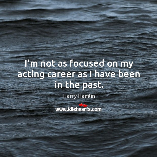 I'm not as focused on my acting career as I have been in the past. Image