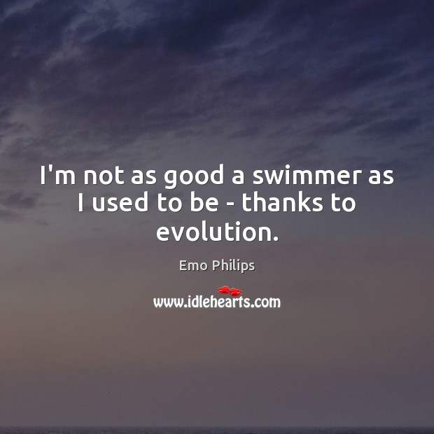 I'm not as good a swimmer as I used to be – thanks to evolution. Image