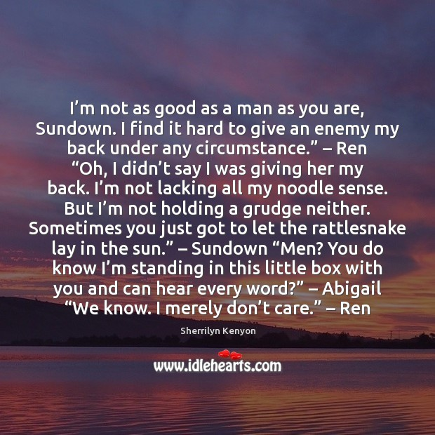I'm not as good as a man as you are, Sundown. Grudge Quotes Image