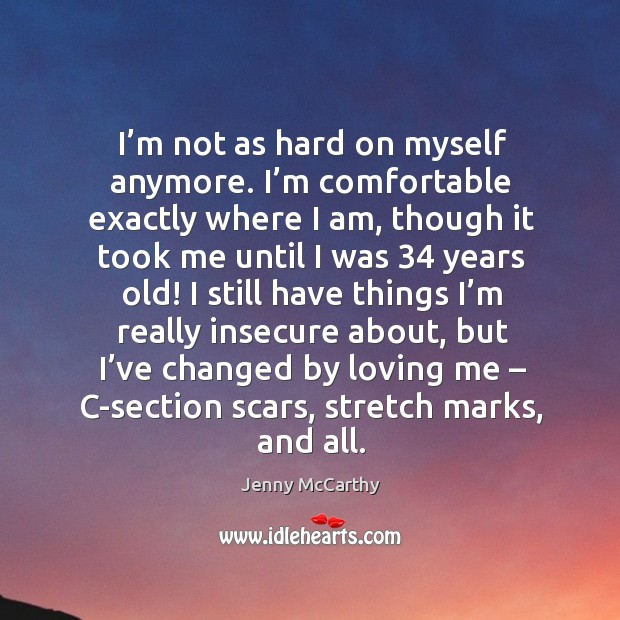 Image, I'm not as hard on myself anymore. I'm comfortable exactly where I am, though it took me until I was 34 years old!