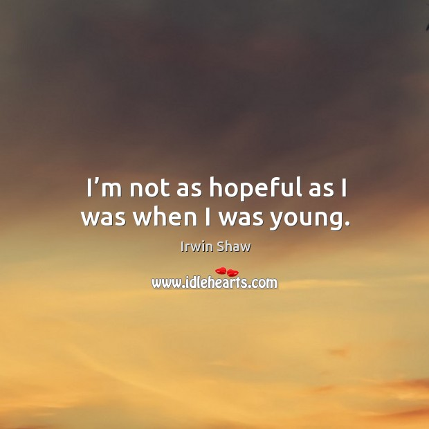Image, I'm not as hopeful as I was when I was young.