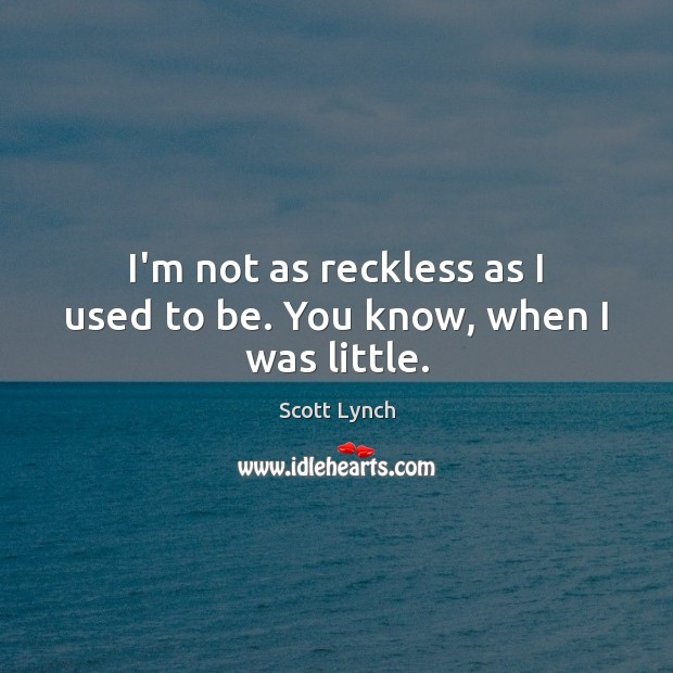 I'm not as reckless as I used to be. You know, when I was little. Scott Lynch Picture Quote