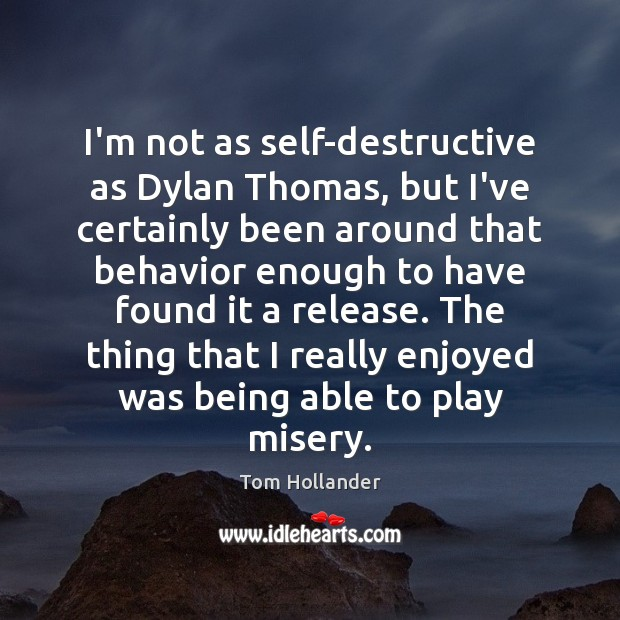 I'm not as self-destructive as Dylan Thomas, but I've certainly been around Behavior Quotes Image