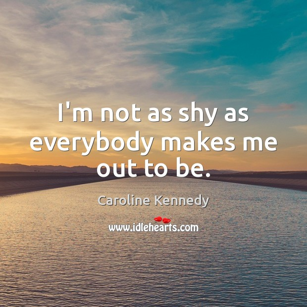 I'm not as shy as everybody makes me out to be. Image