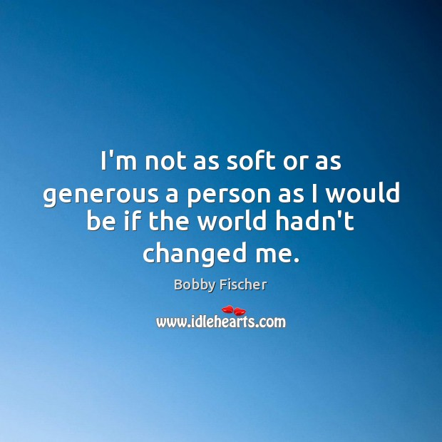 I'm not as soft or as generous a person as I would be if the world hadn't changed me. Bobby Fischer Picture Quote