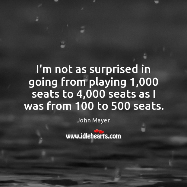 Image, I'm not as surprised in going from playing 1,000 seats to 4,000 seats as