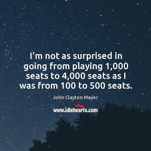 I'm not as surprised in going from playing 1,000 seats to 4,000 seats as I was from 100 to 500 seats. Image