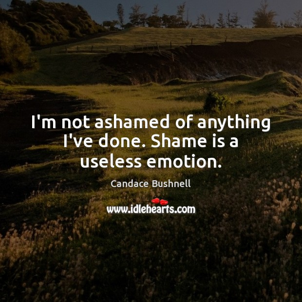 I'm not ashamed of anything I've done. Shame is a useless emotion. Candace Bushnell Picture Quote