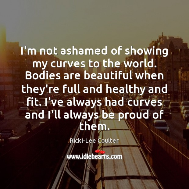 I'm not ashamed of showing my curves to the world. Bodies are Proud Quotes Image