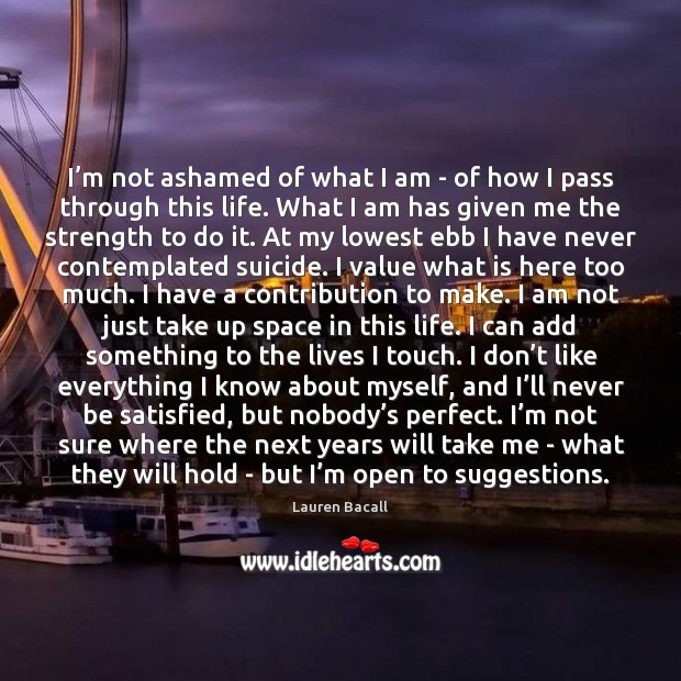 I'm not ashamed of what I am – of how I Lauren Bacall Picture Quote