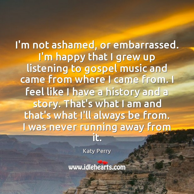 I'm not ashamed, or embarrassed. I'm happy that I grew up listening Katy Perry Picture Quote