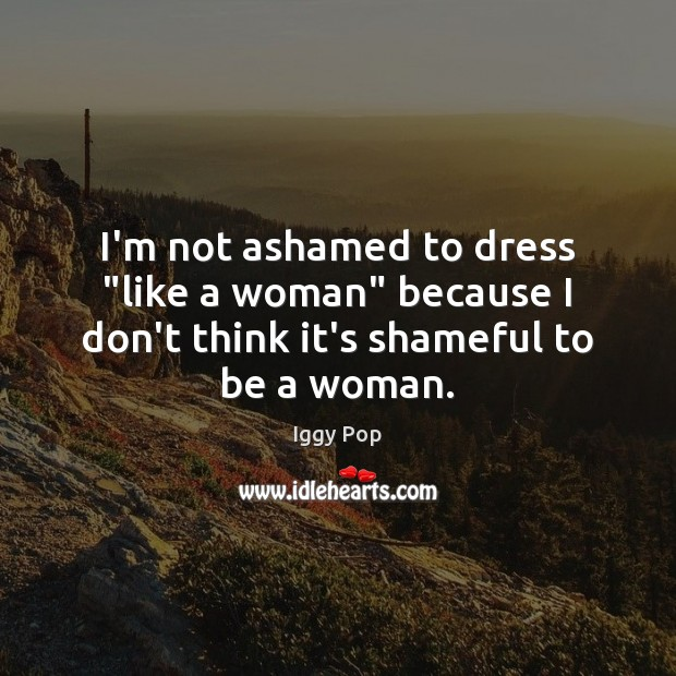 "I'm not ashamed to dress ""like a woman"" because I don't think it's shameful to be a woman. Image"