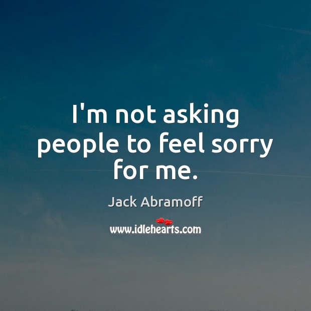 I'm not asking people to feel sorry for me. Image