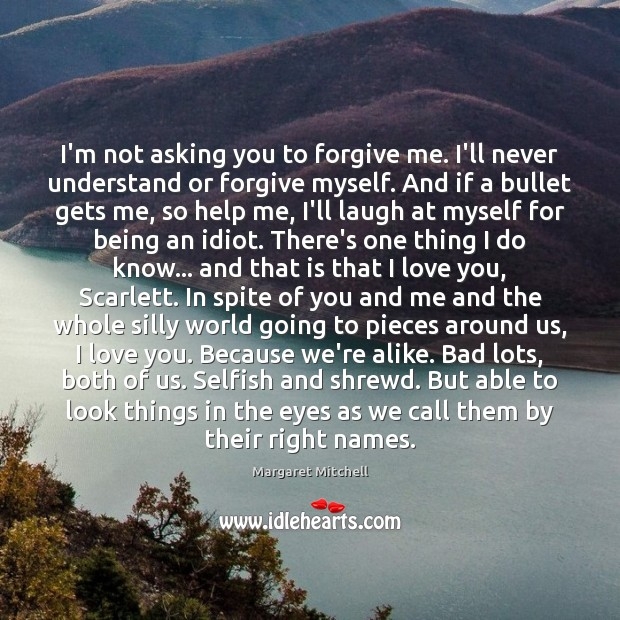 I'm not asking you to forgive me. I'll never understand or forgive Margaret Mitchell Picture Quote