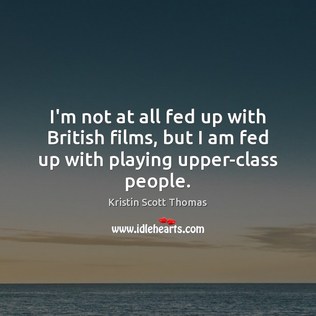 I'm not at all fed up with British films, but I am fed up with playing upper-class people. Image