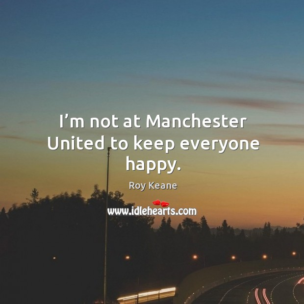 I'm not at manchester united to keep everyone happy. Roy Keane Picture Quote