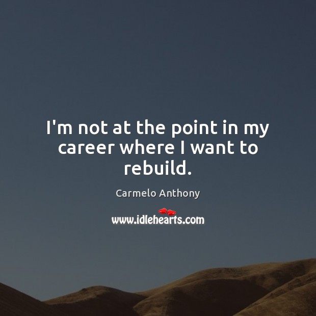 I'm not at the point in my career where I want to rebuild. Carmelo Anthony Picture Quote