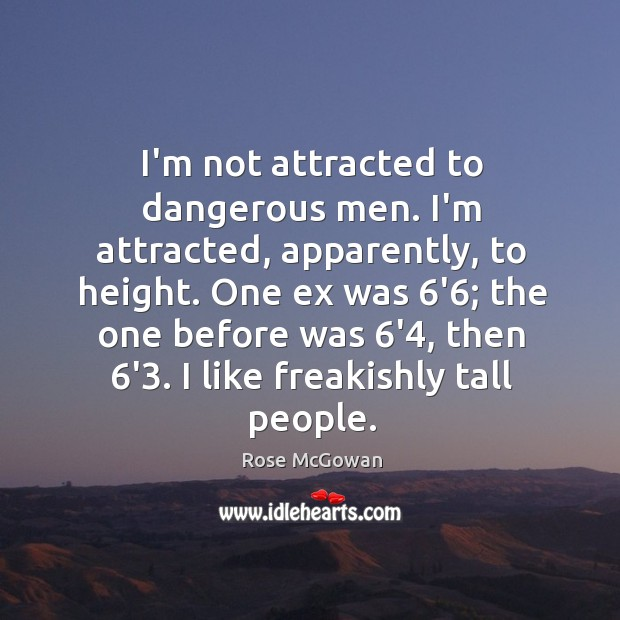 I'm not attracted to dangerous men. I'm attracted, apparently, to height. One Rose McGowan Picture Quote