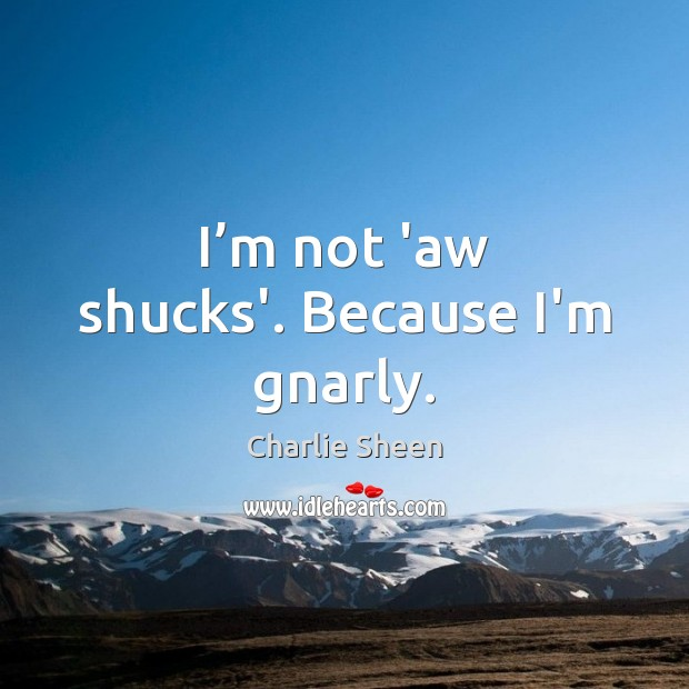 Charlie Sheen Picture Quote image saying: I'm not 'aw shucks'. Because I'm gnarly.