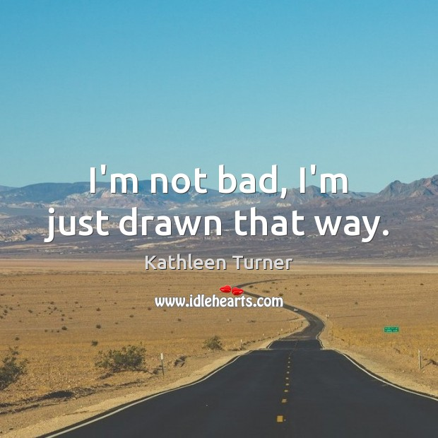 I'm not bad, I'm just drawn that way. Image