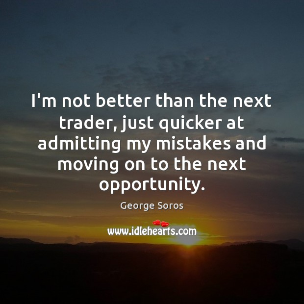 I'm not better than the next trader, just quicker at admitting my Moving On Quotes Image