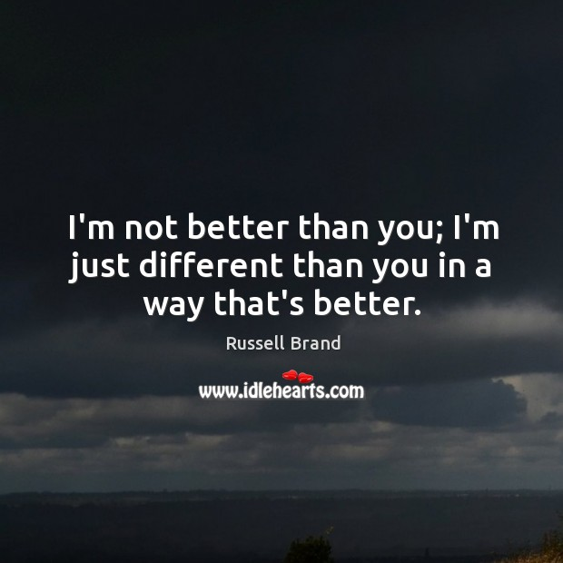 I'm not better than you; I'm just different than you in a way that's better. Image