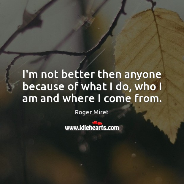 I'm not better then anyone because of what I do, who I am and where I come from. Roger Miret Picture Quote