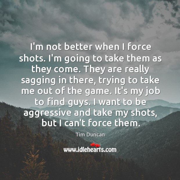 I'm not better when I force shots. I'm going to take them Tim Duncan Picture Quote