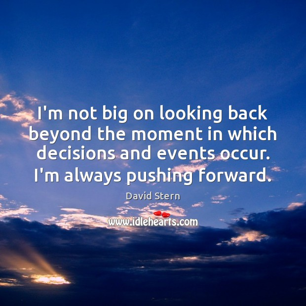 I'm not big on looking back beyond the moment in which decisions Image