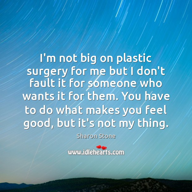 I'm not big on plastic surgery for me but I don't fault Sharon Stone Picture Quote