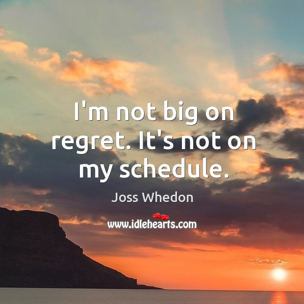 Image, I'm not big on regret. It's not on my schedule.