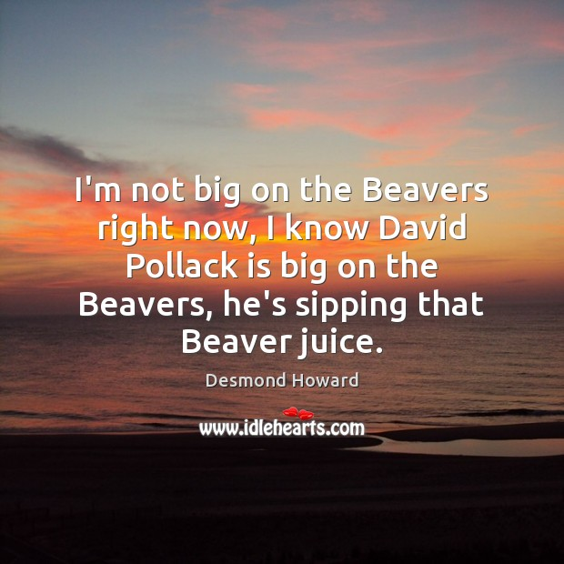 I'm not big on the Beavers right now, I know David Pollack Desmond Howard Picture Quote