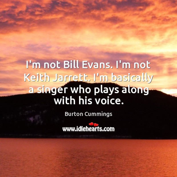 Image, I'm not Bill Evans. I'm not Keith Jarrett. I'm basically a singer