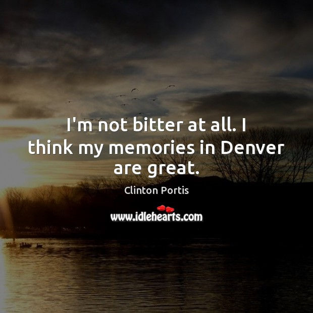 Image, I'm not bitter at all. I think my memories in Denver are great.