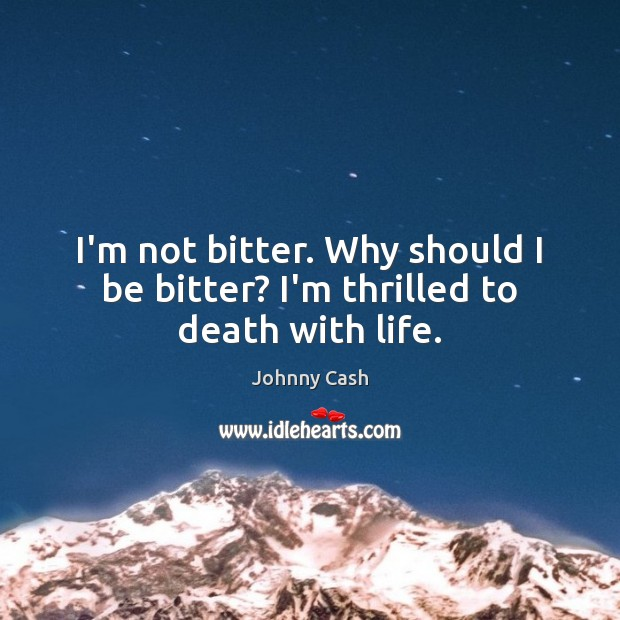 I'm not bitter. Why should I be bitter? I'm thrilled to death with life. Johnny Cash Picture Quote