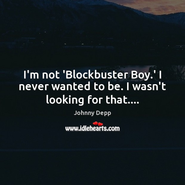 Image, I'm not 'Blockbuster Boy.' I never wanted to be. I wasn't looking for that….