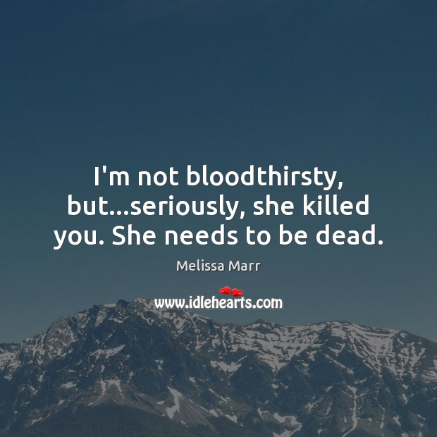 I'm not bloodthirsty, but…seriously, she killed you. She needs to be dead. Image