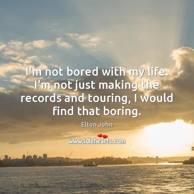 I'm not bored with my life. I'm not just making the records Elton John Picture Quote