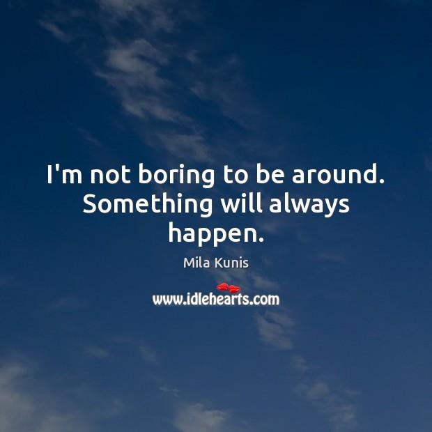I'm not boring to be around. Something will always happen. Image