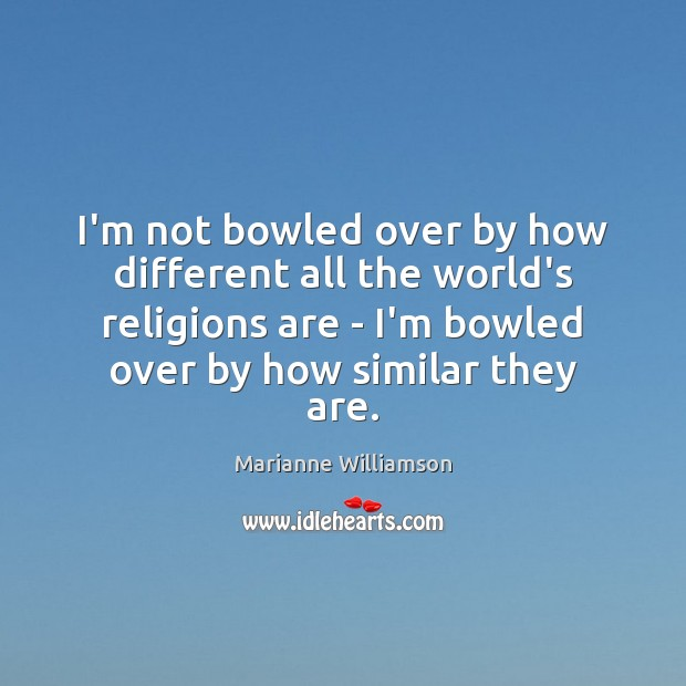I'm not bowled over by how different all the world's religions are Marianne Williamson Picture Quote