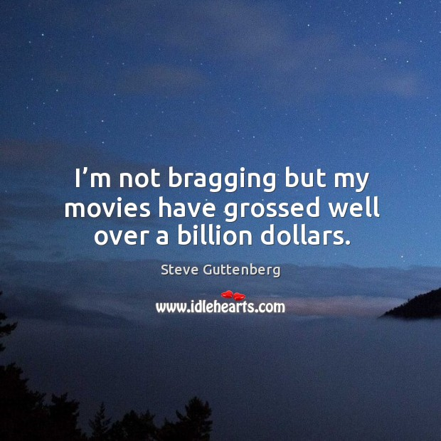 I'm not bragging but my movies have grossed well over a billion dollars. Steve Guttenberg Picture Quote